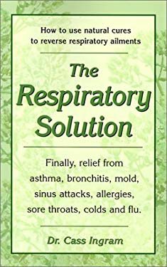 The Respiratory Solution: How to Use Natural Cures to Reverse Respiratory Ailments: Finally, Relief from Asthma, Bronchitis, Mold, Sinus Attacks 9781931078023