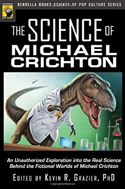The Science of Michael Crichton: An Unauthorized Exploration Into the Real Science Behind the Fictional Worlds of Michael Crichton 9781933771328