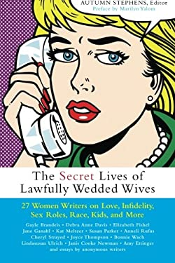 The Secret Lives of Lawfully Wedded Wives: 25 Women Writers on Love, Infidelity, Sex Roles, Race, Kids, and More 9781930722637