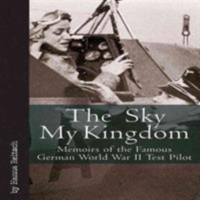 The Sky My Kingdom: Memoirs of the Famous German World War II Test Pilot 9781932033977