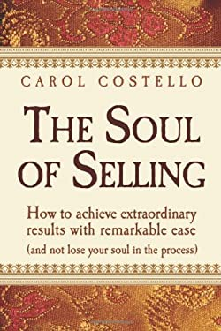 The Soul of Selling: How to Achieve Extraordinary Results with Remarkable Ease Without Losing Your Soul in the Process 9781932100549