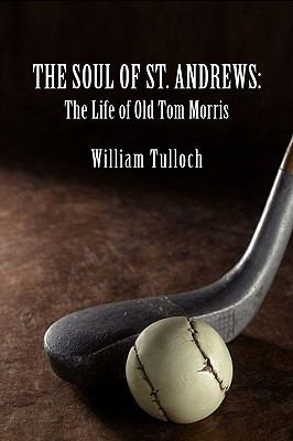 The Soul of St. Andrews: The Life of Old Tom Morris 9781934757789