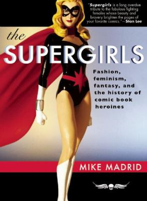 The Supergirls: Fashion, Feminism, Fantasy, and the History of Comic Book Heroines 9781935259039