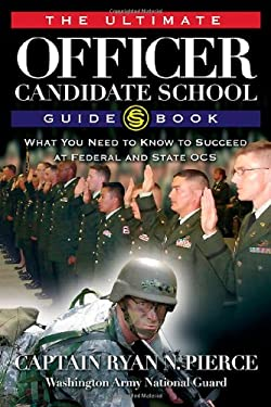 The Ultimate Officer Candidate School Guidebook: What You Need to Know to Succeed at Federal and State OCS 9781932714913