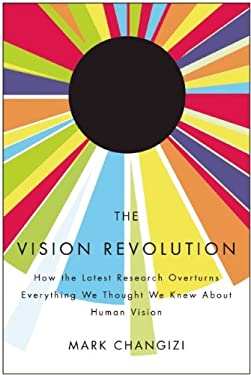 The Vision Revolution: How the Latest Research Overturns Everything We Thought We Knew about Human Vision 9781935251767