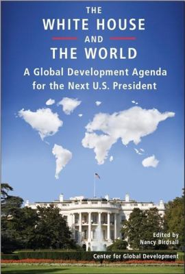 The White House and the World: A Global Development Agenda for the Next U.S. President 9781933286242