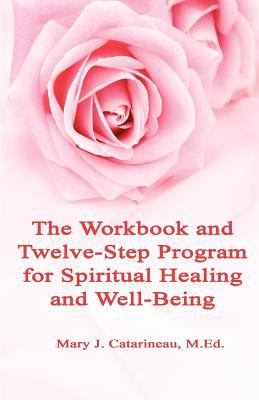 The Workbook and Twelve-Step Program for Spiritual Healing and Well-Being 9781936815272