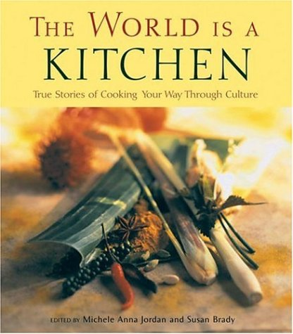The World Is a Kitchen: True Stories of Cooking Your Way Through Culture Stories, Recipes, Resources 9781932361407