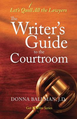 The Writer's Guide to the Courtroom: Let's Quill All the Lawyers 9781933016535