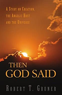 Then God Said: A Study on Creation, the Angelic Host, and the Universe 9781932124705