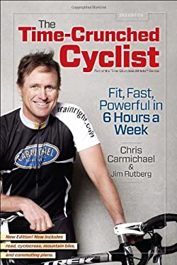 The Time-Crunched Cyclist, 2nd Ed.: Fit, Fast, and Powerful in 6 Hours a Week 9781934030837
