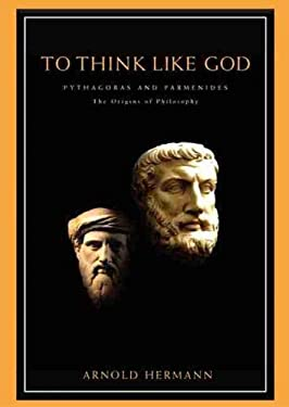 To Think Like God: Pythagoras and Parmenides, the Origins of Philosophy 9781930972001