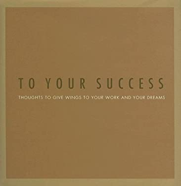To Your Success: Thoughts to Give Wings to Your Work and Your Dreams 9781932319217