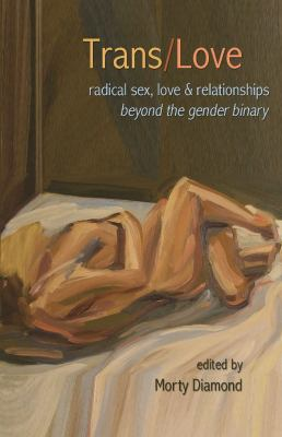 Trans/Love: Radical Sex, Love & Relationships Beyond the Gender Binary 9781933149561