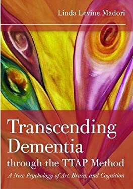 Transcending Dementia Through the Ttap Method: A New Psychology of Art, Brain, and Cognition 9781932529722