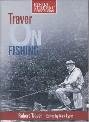 Traver on Fishing: A Treasury of Robert Traver's Finest Stories and Essays about Fishing for Trout 9781933309057