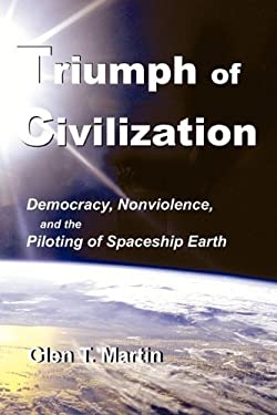 Triumph of Civilization: Democracy, Nonviolence, and the Piloting of Spaceship Earth 9781933567242