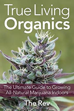 True Living Organics: The Ultimate Guide to Growing All-Natural Marijuana Indoors 9781931160964