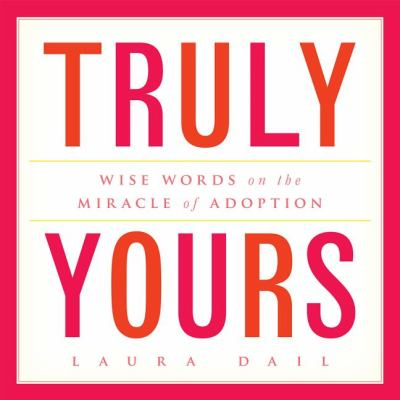 Truly Yours: Wise Words on the Miracle of Adoption 9781936467143