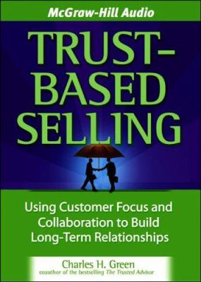 Trust-Based Selling: Using Customer Focus and Collaboration to Build Long-Term Relationships 9781933309354