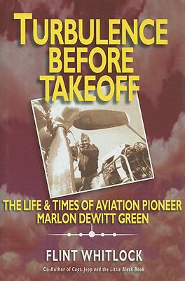 Turbulence Before Takeoff: The Life & Times of Aviation Pioneer Marlon DeWitt Green 9781934980668