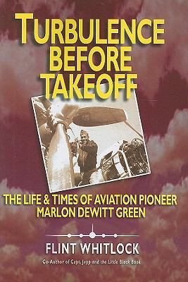 Turbulence Before Takeoff: The Life & Times of Aviation Pioneer Marlon DeWitt Green 9781934980675