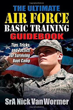 The Ultimate Air Force Basic Training Guidebook: Tips, Tricks, and Tactics for Surviving Boot Camp 9781932714920