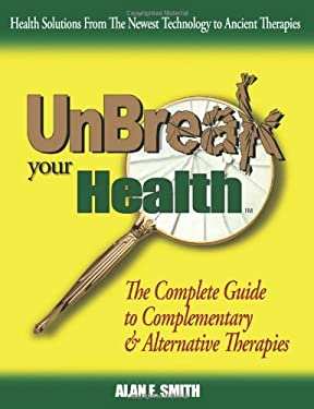 Unbreak Your Health: The Complete Guide to Complementary & Alternative Therapies 9781932690361