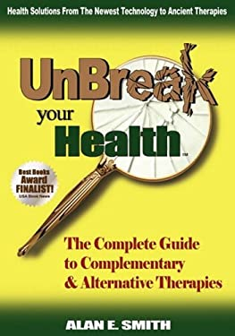 Unbreak Your Health: The Complete Guide to Complementary & Alternative Therapies 9781932690842