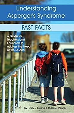 Understanding Asperger's Syndrome: Fast Facts: A Guide for Teachers and Educators to Address the Needs of the Student 9781932565157