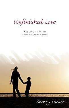 Unfinished Love: Walking by Faith Through Pediatric Cancer 9781933204673