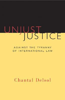 Unjust Justice: Against the Tyranny of International Law 9781933859071