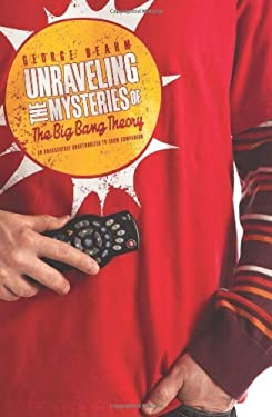 Unraveling the Mysteries of the Big Bang Theory: An Unabashedly Unauthorized TV Show Companion 9781936661145
