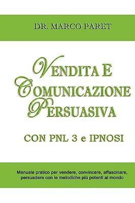 Vendita E Comunicazione Persuasiva Con Pnl 3 E Ipnosi - Corso Per Vendere, Convincere, Affascinare, Sedurre, Persuadere - Programmazione Neurolinguist 9781935410058