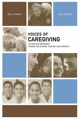 Voices of Caregiving: The Healing Companion: Stories for Courage, Comfort and Strength 9781934184066