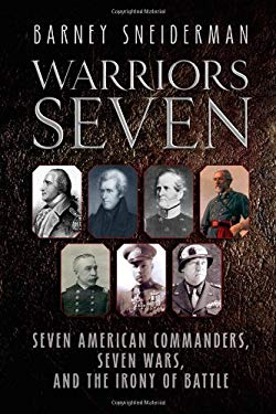 Warriors Seven: Seven American Commanders, Seven Wars, and the Irony of Battle 9781932714289