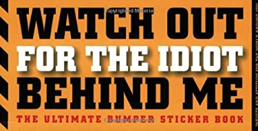 Watch Out for the Idiot Behind Me: The Ultimate Bumper Sticker Book 9781933662633