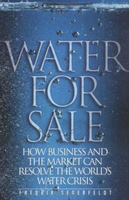 Water for Sale: How Business and the Market Can Resolve the World's Water Crisis 9781930865761