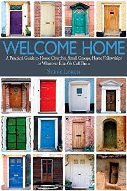 Welcome Home: A Practical Guide to House Churches, Small Groups, Home Fellowships or Whatever Else We Call Them 9781932307993