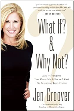 What If? and Why Not?: How to Transform Your Fears Into Action and Start the Business of Your Dreams 9781935251675