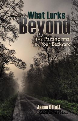 What Lurks Beyond: The Paranormal in Your Backyard 9781935503033