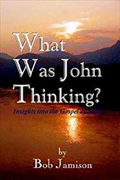 What Was John Thinking?: Insights Into the Gospel of John