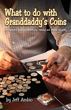 What to Do with Granddaddy's Coins: A Beginner's Guide to Identifying, Valuing and Selling Old Coins 9781933990248