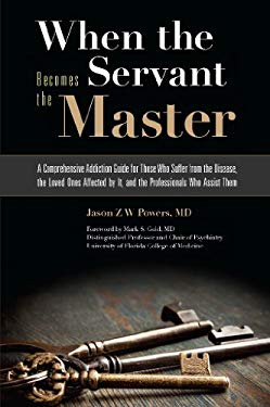 When the Servant Becomes the Master: A Comprehensive Addiction Guide for Those Who Suffer from the Disease, the Loved Ones Affected by It, and the Pro 9781936290734