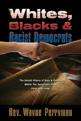 Whites, Blacks and Racist Democrats: The Untold Story of Race & Politics Within the Democratic Party from 1792-2009 9781935359302