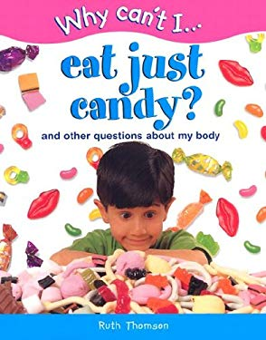Why Can't I... Eat Just Candy?: And Other Questions about My Body 9781930643017