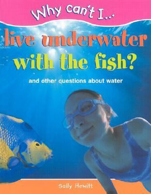 Why Can't I... Live Underwater with the Fish?: And Other Questions about Water 9781930643000