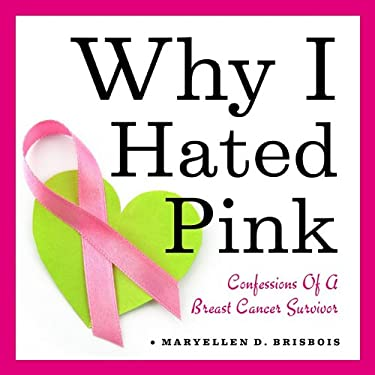 Why I Hated Pink: Confessions of a Breast Cancer Survivor 9781936467013
