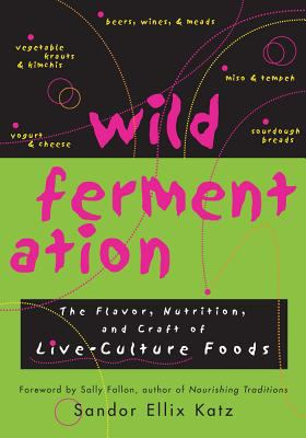 Wild Fermentation: The Flavor, Nutrition, and Craft of Live-Culture Foods 9781931498234