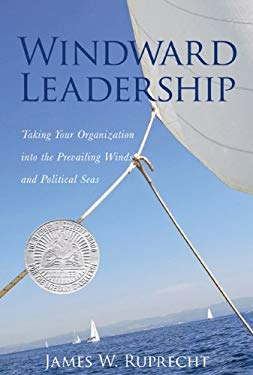 Windward Leadership: Taking Your Organization Into the Prevailing Winds and Political Seas 9781935097655